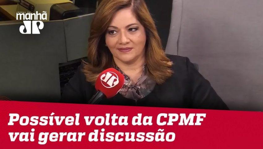 Denise: Possível volta da CPMF vai gerar discussão entre Congresso e Governo