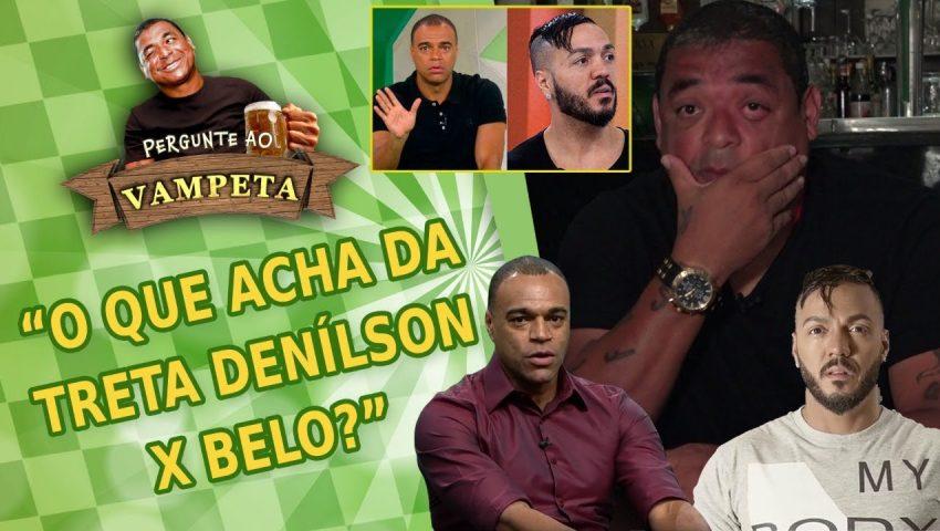 """Pergunte ao Vampeta #24: """"O que acha da TRETA Denílson x Belo?"""""""